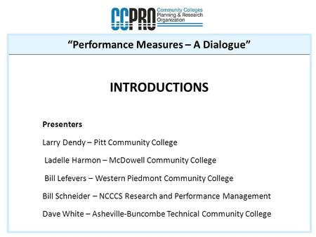 """Performance Measures – A Dialogue"" INTRODUCTIONS Presenters Larry Dendy – Pitt Community College Ladelle Harmon – McDowell Community College Bill Lefevers."