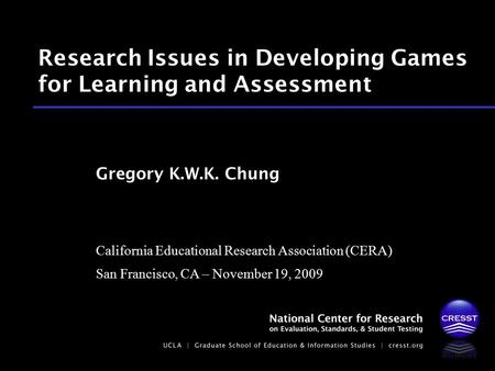 California Educational Research Association (CERA) San Francisco, CA – November 19, 2009 Gregory K.W.K. Chung Research Issues in Developing Games for Learning.