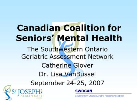 Canadian Coalition for Seniors' Mental Health The Southwestern Ontario Geriatric Assessment Network Catherine Glover Dr. Lisa VanBussel September 24-25,