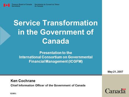 Service Transformation in the Government of Canada Presentation to the International Consortium on Governmental Financial Management (ICGFM) Ken Cochrane.