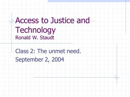 Access to Justice and Technology Ronald W. Staudt Class 2: The unmet need. September 2, 2004.
