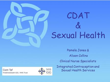 CDAT & Sexual Health Pamela Jones & Alison Collins Clinical Nurse Specialists Integrated Contraception and Sexual Health Services.