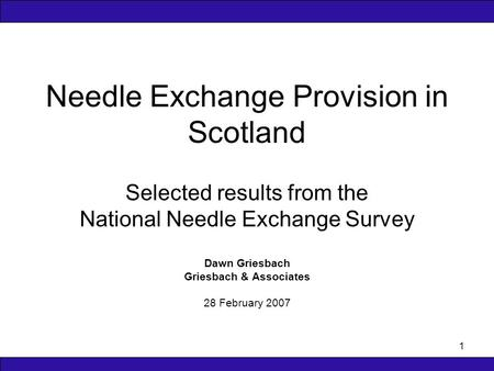 1 Needle Exchange Provision in Scotland Selected results from the National Needle Exchange Survey Dawn Griesbach Griesbach & Associates 28 February 2007.