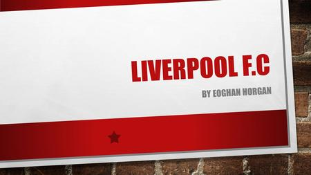 LIVERPOOL F.C BY EOGHAN HORGAN. Liverpool Football Club is an English Premier League football club based in Liverpool. Liverpool F.C. is one of the most.