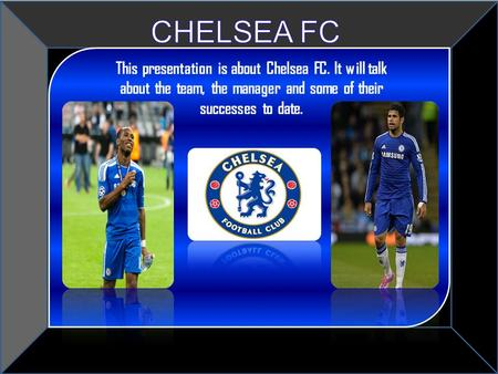 Title This presentation is about Chelsea FC. It will talk about the team, the manager and some of their successes to date.