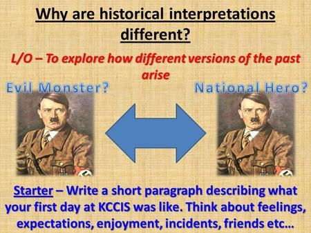 Why are historical interpretations different? L/O – To explore how different versions of the past arise Starter – Write a short paragraph describing what.