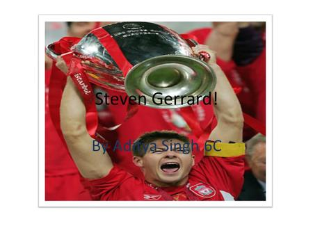 Steven Gerrard! By Aditya Singh 6C. Gerrard… The Living Legend! I'm Researching a Football player. His name is Steven Gerrard. He plays for Liverpool.