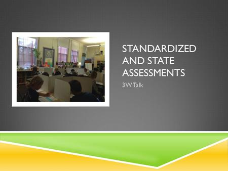 STANDARDIZED AND STATE ASSESSMENTS 3W Talk. REASONS TO TEST  To recognize areas of strength and weakness  To look for discrepancies between subjects.
