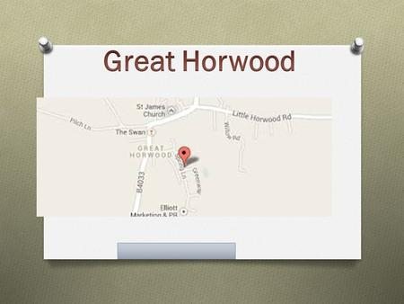 Introduction Great Horwood is a medium size rural village in Buckinghamshire. It is between Buckingham and Milton Keynes its nere the A421. It is a wonderful.