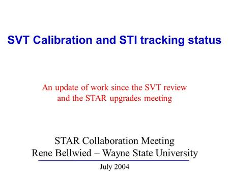STAR Collaboration Meeting Rene Bellwied – Wayne State University July 2004 SVT Calibration and STI tracking status An update of work since the SVT review.