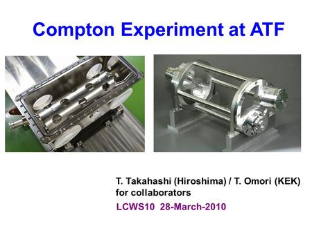 Compton Experiment at ATF LCWS10 28-March-2010 T. Takahashi (Hiroshima) / T. Omori (KEK) for collaborators.