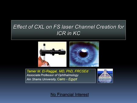 Effect of CXL on FS laser Channel Creation for ICR in KC Tamer M. El-Raggal, MD, PhD, FRCSEd Associate Professor of Ophthalmology Ain Shams University,