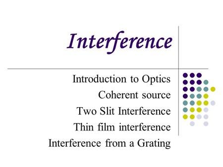 Interference Introduction to Optics Coherent source Two Slit Interference Thin film interference Interference from a Grating.
