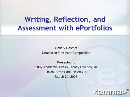 Writing, Reflection, and Assessment with ePortfolios Christy Desmet Director of First-year Composition Presented to 2007 Academic Affairs Faculty Symposium.