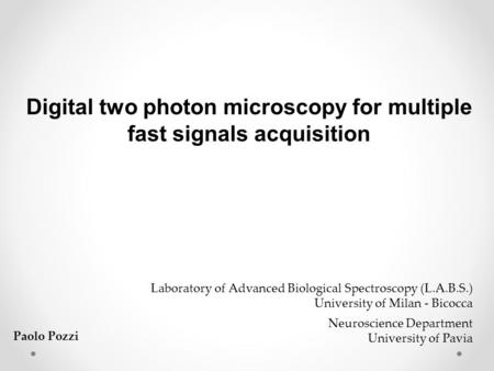 Digital two photon microscopy for multiple fast signals acquisition Laboratory of Advanced Biological Spectroscopy (L.A.B.S.) University of Milan - Bicocca.