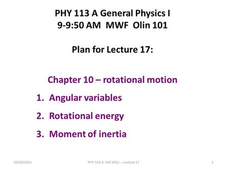 10/10/2012PHY 113 A Fall 2012 -- Lecture 171 PHY 113 A General Physics I 9-9:50 AM MWF Olin 101 Plan for Lecture 17: Chapter 10 – rotational motion 1.Angular.