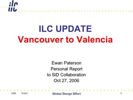 Date Event Global Design Effort 1 ILC UPDATE Vancouver to Valencia Ewan Paterson Personal Report to SiD Collaboration Oct 27, 2006.