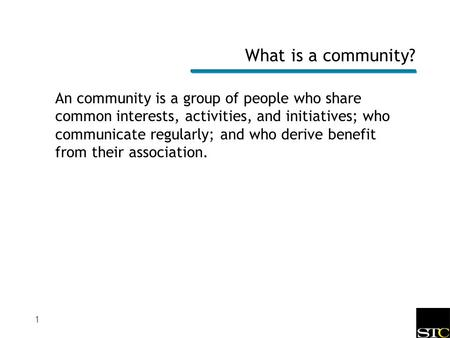 1 What is a community? An community is a group of people who share common interests, activities, and initiatives; who communicate regularly; and who derive.