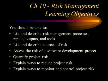 Ch 10 - Risk Management Learning Objectives You should be able to: List and describe risk management processes, inputs, outputs, and tools List and describe.
