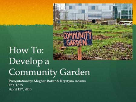 How To: Develop a Community Garden Presentation by: Meghan Baker & Krystyna Adams HSCI 825 April 11 th, 2013.