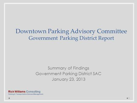 Summary of Findings Government Parking District SAC January 23, 2013 1 Downtown Parking Advisory Committee Government Parking District Report Rick Williams.