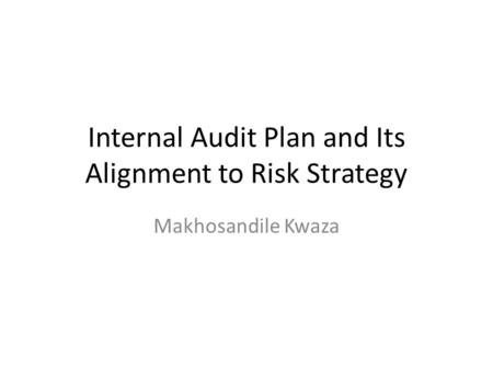 Internal Audit Plan and Its Alignment to Risk Strategy Makhosandile Kwaza.