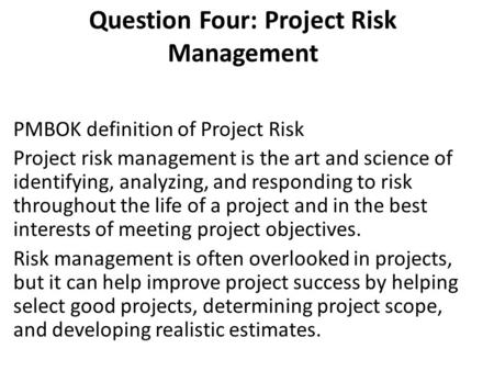 Question Four: Project Risk Management PMBOK definition of Project Risk Project risk management is the art and science of identifying, analyzing, and responding.