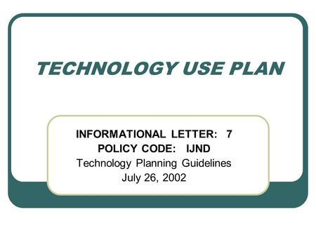 TECHNOLOGY USE PLAN INFORMATIONAL LETTER: 7 POLICY CODE: IJND Technology Planning Guidelines July 26, 2002.