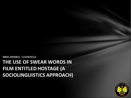 IRMA ARYANTI, 2250404561 THE USE OF SWEAR WORDS IN FILM ENTITLED HOSTAGE (A SOCIOLINGUISTICS APPROACH)