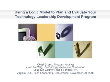 Using a Logic Model to Plan and Evaluate Your Technology Leadership Development Program Chad Green, Program Analyst Lynn McNally, Technology Resource Supervisor.