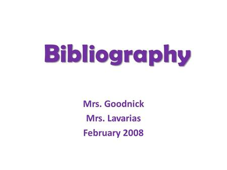 Bibliography Mrs. Goodnick Mrs. Lavarias February 2008.