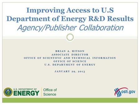 BRIAN A. HITSON ASSOCIATE DIRECTOR OFFICE OF SCIENTIFIC AND TECHNICAL INFORMATION OFFICE OF SCIENCE U.S. DEPARTMENT OF ENERGY JANUARY 29, 2013 Improving.