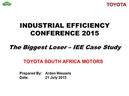 INDUSTRIAL EFFICIENCY CONFERENCE 2015 The Biggest Loser – IEE Case Study TOYOTA SOUTH AFRICA MOTORS Prepared By:Arden Wessels Date: 21 July 2015.