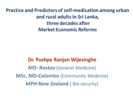Practice and Predictors of self-medication among urban and rural adults in Sri Lanka, three decades after Market Economic Reforms Dr. Pushpa Ranjan Wijesinghe.