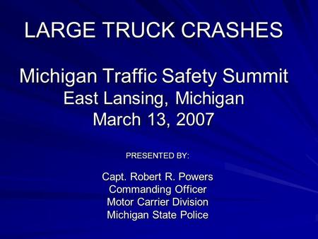 LARGE TRUCK CRASHES Michigan Traffic Safety Summit East Lansing, Michigan March 13, 2007 PRESENTED BY: Capt. Robert R. Powers Commanding Officer Motor.
