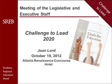 Challenge to Lead Southern Regional Education Board Challenge to Lead 2020 Joan Lord October 19, 2012 Atlanta Renaissance Concourse Hotel Challenge to.