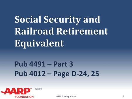 TAX-AIDE Social Security and Railroad Retirement Equivalent Pub 4491 – Part 3 Pub 4012 – Page D-24, 25 NTTC Training – 2014 1.