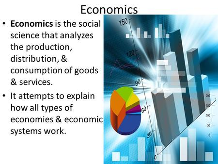Economics Economics is the social science that analyzes the production, distribution, & consumption of goods & services. It attempts to explain how all.