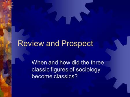 Review and Prospect When and how did the three classic figures of sociology become classics?