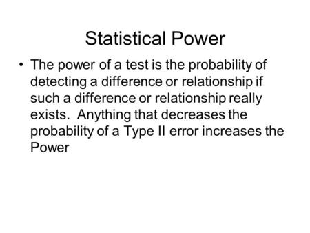 Statistical Power The power of a test is the probability of detecting a difference or relationship if such a difference or relationship really exists.