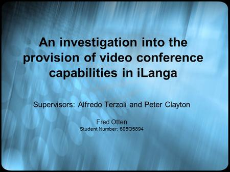 An investigation into the provision of video conference capabilities in iLanga Supervisors: Alfredo Terzoli and Peter Clayton Fred Otten Student Number: