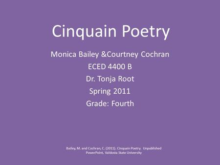 Cinquain Poetry Monica Bailey &Courtney Cochran ECED 4400 B Dr. Tonja Root Spring 2011 Grade: Fourth Bailey, M. and Cochran, C. (2011). Cinquain Poetry.