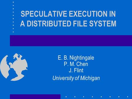 SPECULATIVE EXECUTION IN A DISTRIBUTED FILE SYSTEM E. B. Nightingale P. M. Chen J. Flint University of Michigan.
