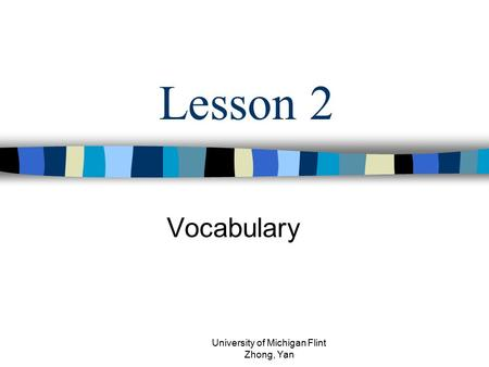 Lesson 2 Vocabulary University of Michigan Flint Zhong, Yan.