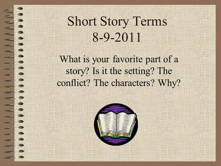 Short Story Terms 8-9-2011 What is your favorite part of a story? Is it the setting? The conflict? The characters? Why?
