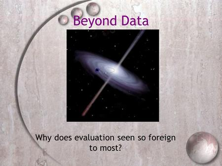 Beyond Data Why does evaluation seen so foreign to most?