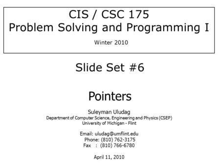 [S. Uludag] CIS / CSC 175 Problem Solving and Programming I Winter 2010 Suleyman Uludag Department of Computer Science, Engineering and Physics (CSEP)