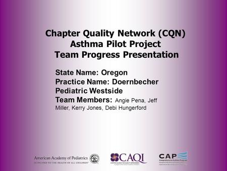 Chapter Quality Network (CQN) Asthma Pilot Project Team Progress Presentation State Name: Oregon Practice Name: Doernbecher Pediatric Westside Team Members: