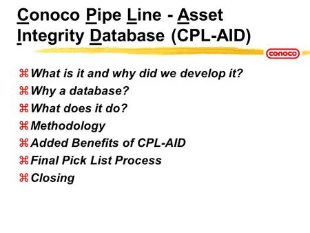 Conoco Pipe Line - Asset Integrity Database (CPL-AID) zWhat is it and why did we develop it? zWhy a database? zWhat does it do? zMethodology zAdded Benefits.