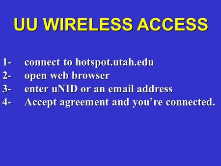 UU WIRELESS ACCESS 1-connect to hotspot.utah.edu 2-open web browser 3-enter uNID or an email address 4-Accept agreement and you're connected.